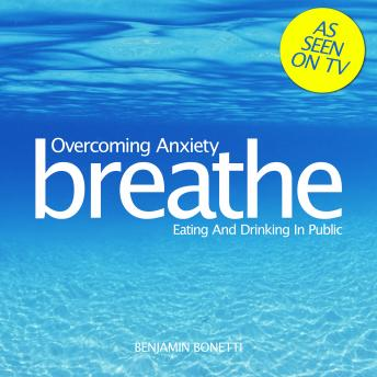 Breathe - Overcoming Anxiety: Eating And Drinking In Public, Benjamin P. Bonetti