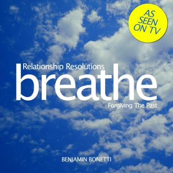 Breathe – Relationship Resolutions: Forgiving The Past, Benjamin Bonetti