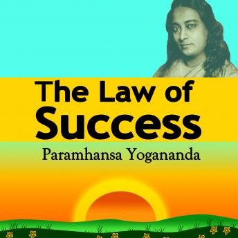 Law of Success: Using the Power of Spirit to Create Health, Prosperity, and Happiness, Paramahansa Yogananda