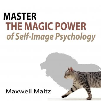 Master the Magic Power of Self-Image Psychology, Maxwell Maltz