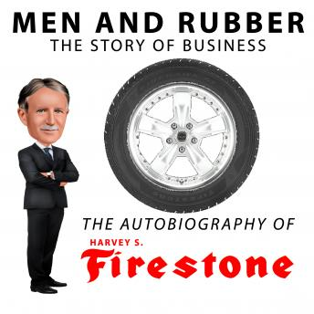 Men and Rubber, The Story of Business, Harvey S. Firestone