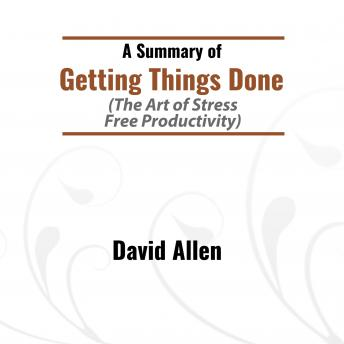 Summary of Getting Things Done The Art of Stress-Free Productivity, David Allen