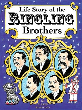 Life Story of the Ringling Brothers: Humorous Incidents, Thrilling Trials, Many Hardships, and Ups and Downs, Telling How the Boys Built a Circus, and Showing the True Road to Success, Alfred Ringling