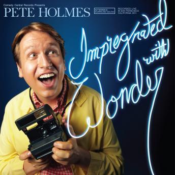 Impregnated With Wonder, Pete Holmes