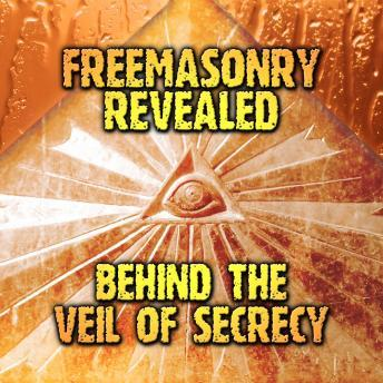 Freemasonry Revealed: Behind the Veil of Secrecy