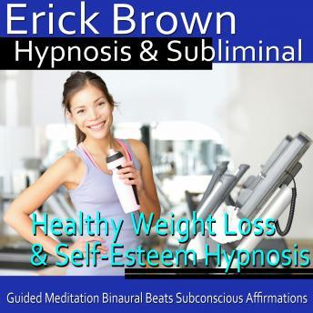Healthy Weight Loss & Self-Esteem Hypnosis: Healthy Living & Boost Confidence, Guided Meditation, Self Hypnosis, Binaural Beats, Erick Brown Hypnosis