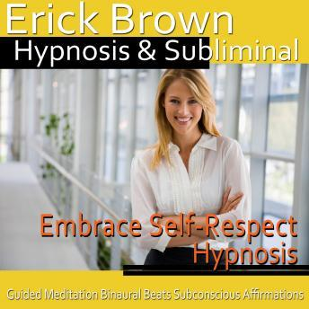 Download Embrace Self-Respect Hypnosis: Start Loving Yourself & Release Negativity, Guided Meditation, Self Hypnosis, Binaural Beats by Erick Brown Hypnosis