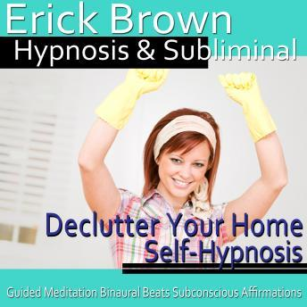 Declutter Your Home Hypnosis: Create a Zen Place & Organizing Piles, Guided Meditation, Self Hypnosis, Binaural Beats, Erick Brown Hypnosis