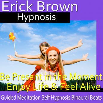 Be Present in the Moment HypnosisEnjoy Life & Feel Alive, Guided Meditation Self Hypnosis Binaural Beats, Erick Brown Hypnosis
