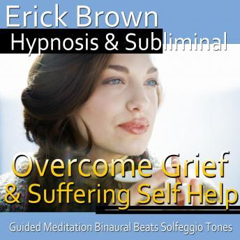 Overcome Grief and Suffering Hypnosis: Getting Through Loss & Mourning, Meditation, Hypnosis Self Help, Positive Affirmations, Erick Brown