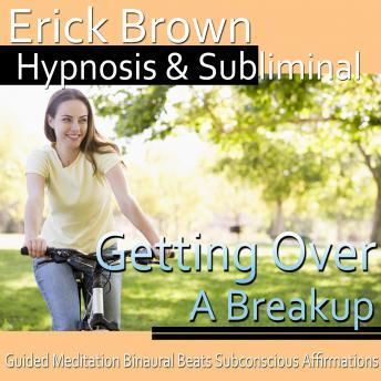Getting over a Breakup Hypnosis: Let Go of Heartbreak & Heal from Relationships, Meditation, Self Hypnosis, Positive Affirmations, Erick Brown