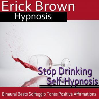 Stop Drinking Self-Hypnosis: Overcome Alocholism & No More Alcohol, Guided Meditaiton, Positive Affirmations, Erick Brown Hypnosis