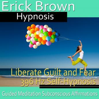 Liberate Guilt and Fear Self-Hypnosis: Release the Past & Free Yourself, Guided Meditation, Self Hypnosis, Positive Affirmations, Erick Brown Hypnosis