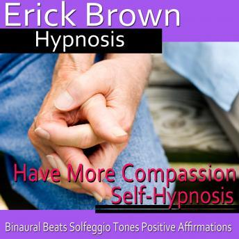 Download Have More Compassion Self-Hypnosis: Have Patience & Learn Forgiveness, Guided Meditation, Positive Affirmations by Erick Brown Hypnosis
