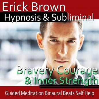 Courage & Inner Strength Hypnosis: Create Self-Confidence & Bravery, Meditation, Positive Affirmations, Erick Brown Hypnosis