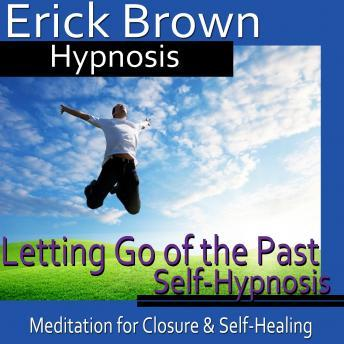 Letting Go of the Past Hypnosis: Meditation for Closure, Hypnosis Self Help, Binaural Beats Nlp, Erick Brown Hypnosis