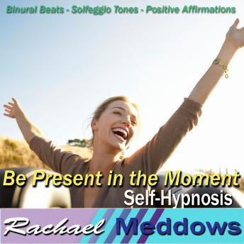Be Present in the Moment Hypnosis and Subliminal: Live in the Now & Seize the Day, Meditation, Binaural Beats, Positive Affirmations, Solfeggio Tones, Rachael Meddows
