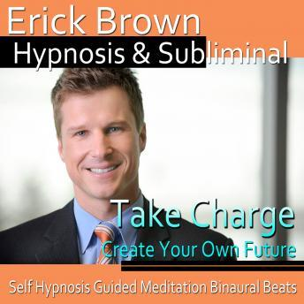 Take Charge Hypnosis and Subliminal: Control Your Future & Go After Your Dreams, Meditation, Self Help, Positive Affirmations, Erick Brown Hypnosis