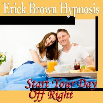 Start Your Day Off Right Hypnosis and Subliminal: Be a Morning Person & Wake Up Happy, Meditation, Self Help, Positive Affirmations, Erick Brown Hypnosis