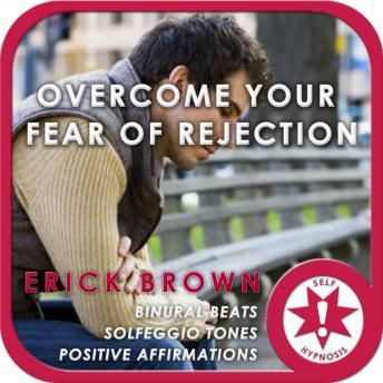 Overcome Your Fear of Rejection: Have Patience & Learn Forgiveness, Meditation, Self Help, Positive Affirmations, Erick Brown Hypnosis
