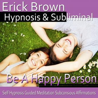 Be a Happy Person: Be Optimistic & Obtain Happiness, Meditation, Hypnosis Self Help, Positive Affirmations, Erick Brown Hypnosis
