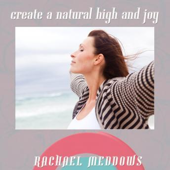 Create a Natural High & Joy: Happiness & Fulfillment, Guided Meditation, Positive Affirmations, Rachael Meddows