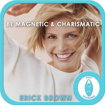 Be Magnetic and Charismatic: Confidence & Charisma, Meditation, Self Help, Positive Affirmations, Erick Brown Hypnosis