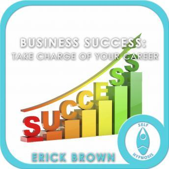 Business Success: Take Charge of Your Career, Be Your Own Boss, Meditation, Self Helf, Positive Affirmations, Erick Brown Hypnosis