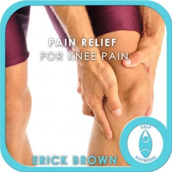 Pain Relief for Knee Pain: Pain Management & Healing, Hypnosis Self Help, Positive Affirmations, Erick Brown Hypnosis
