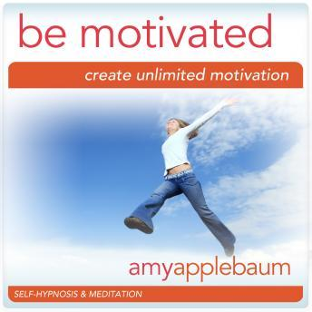 Be Motivated: Create Unlimited Motivation, Amy Applebaum