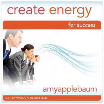Create Energy for Success: Take Action & Reach Your Goals, Amy Applebaum