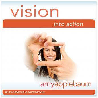 Vision into Action: Follow Your Ideas Hypnosis, Amy Applebaum