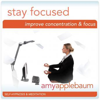Stay Focused: Improve Concnetration & Focus Hypnosis, Amy Applebaum