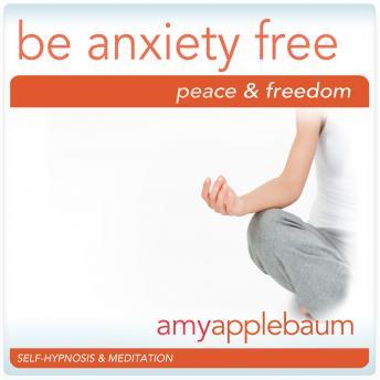 Be Anxiety Free: Embrace Peace & Freedom, Amy Applebaum