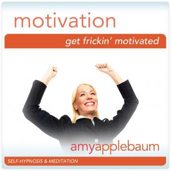Get Frick'in Motivated: Create Motivation, Amy Applebaum