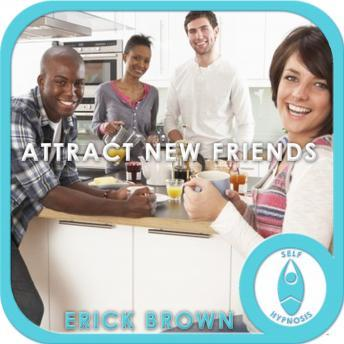 Attract New Friends: Law of Attraction & Friendship, Guided Meditaiton, Positive Affirmations, Erick Brown Hypnosis