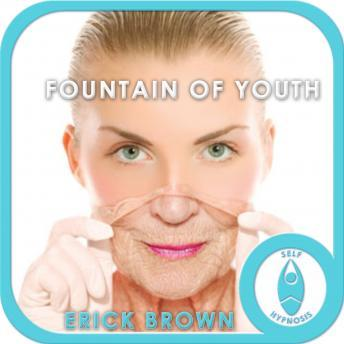 Fountain of Youth: Look & Feel Younger, Meditation, Positive Affirmations, Erick Brown Hypnosis