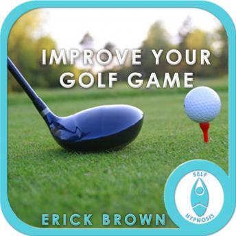 Improve Your Golf Game: Golfing & Sports, Self Help, Positive Affirmations, Erick Brown Hypnosis