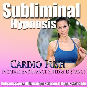 Cardio Push: Increase Endurance & Better Workout, Subconscious affirmations, Binaural Beats, Solfeggio Tones, Subliminal Hypnosis