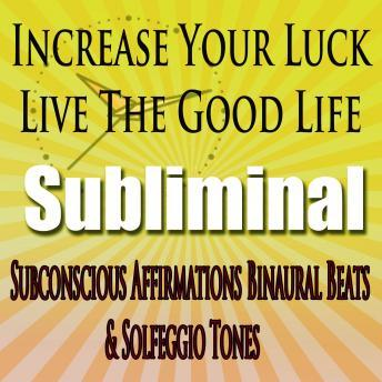Increase Your Luck: Live The Good Life Subconscious Affirmations Binaural Beats Solfeggio Tones, Subliminal Hypnosis