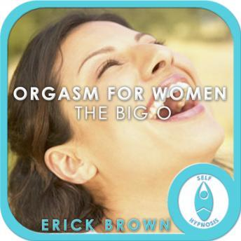 Big O: Orgasm for Women, Sex & Sexuality, Guided Meditation, Self Hypnosis, Positive Affirmations, Erick Brown