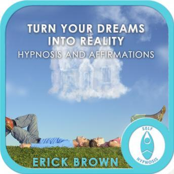 Turn Your Dreams into Reality, Erick Brown Hypnosis