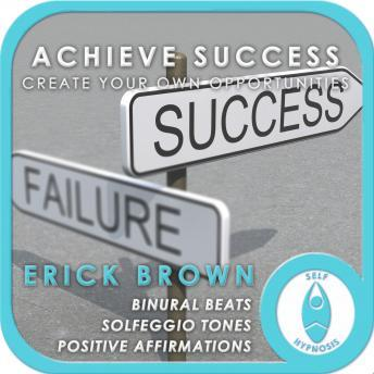 Create Your Own Success: Manifest Opportunity, Erick Brown Hypnosis