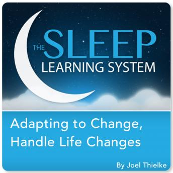 Adapting to Change, Handle Life Changes with Hypnosis, Meditation, and Affirmations (The Sleep Learning System), Joel Thielke
