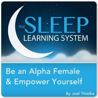 Be an Alpha Female & Empower Yourself with Hypnosis, Meditation, and Affirmations (The Sleep Learning System), Joel Thielke
