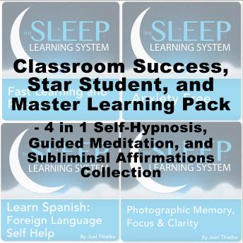 Classroom Success, Star Student, Master Learning Pack - Four in One Self-Hypnosis, Guided Meditation, and Subliminal Affirmations Collection (The Sleep Learning System), Joel Thielke