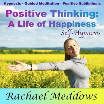 Positive Thinking Create a Life of Fulfillment and Happiness with Hypnosis, Subliminal, and Guided Meditation, Rachael Meddows
