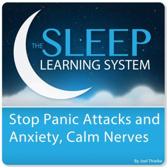 Stop Panic Attacks and Anxiety, Calm Nerves with Hypnosis, Meditation, Relaxation, and Affirmations (The Sleep Learning System), Joel Thielke