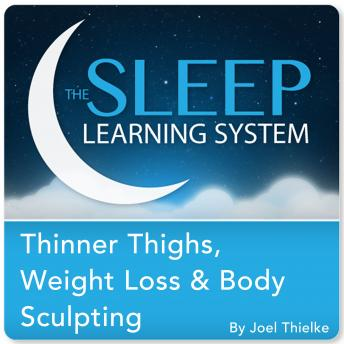 Thinner Thighs, Weight Loss, and Body Sculpting with Hypnosis, Meditation, and Affirmations (The Sleep Learning System), Joel Thielke