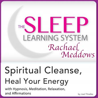 Spiritual Cleanse, Heal Your Energy: Hypnosis, Meditation, and Subliminal - The Sleep Learning System Featuring Rachael Meddows, Joel Thielke